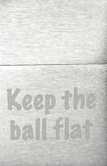 Keep the ball flat